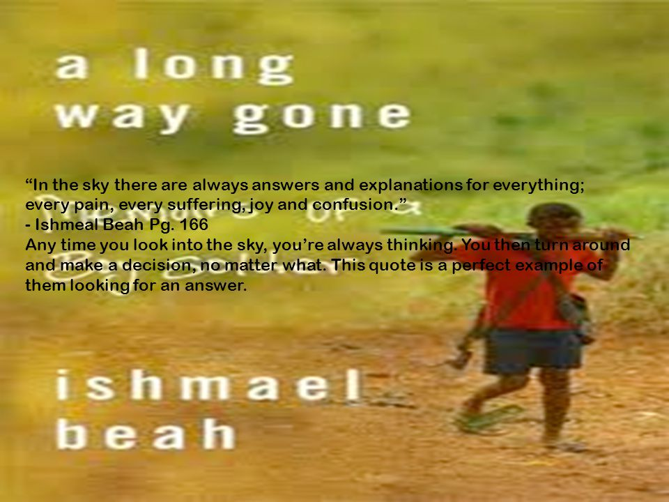In the sky there are always answers and explanations for everything; every pain, every suffering, joy and confusion. - Ishmeal Beah Pg.