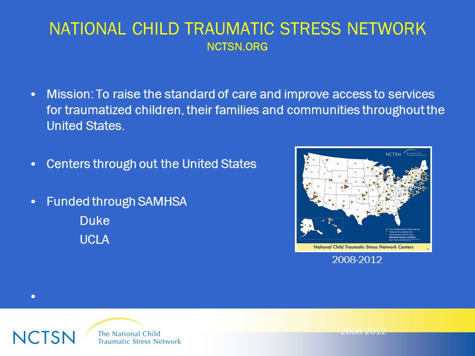 NATIONAL CHILD TRAUMATIC STRESS NETWORK NCTSN.ORG Mission: To raise the standard of care and improve access to services for traumatized children, thei