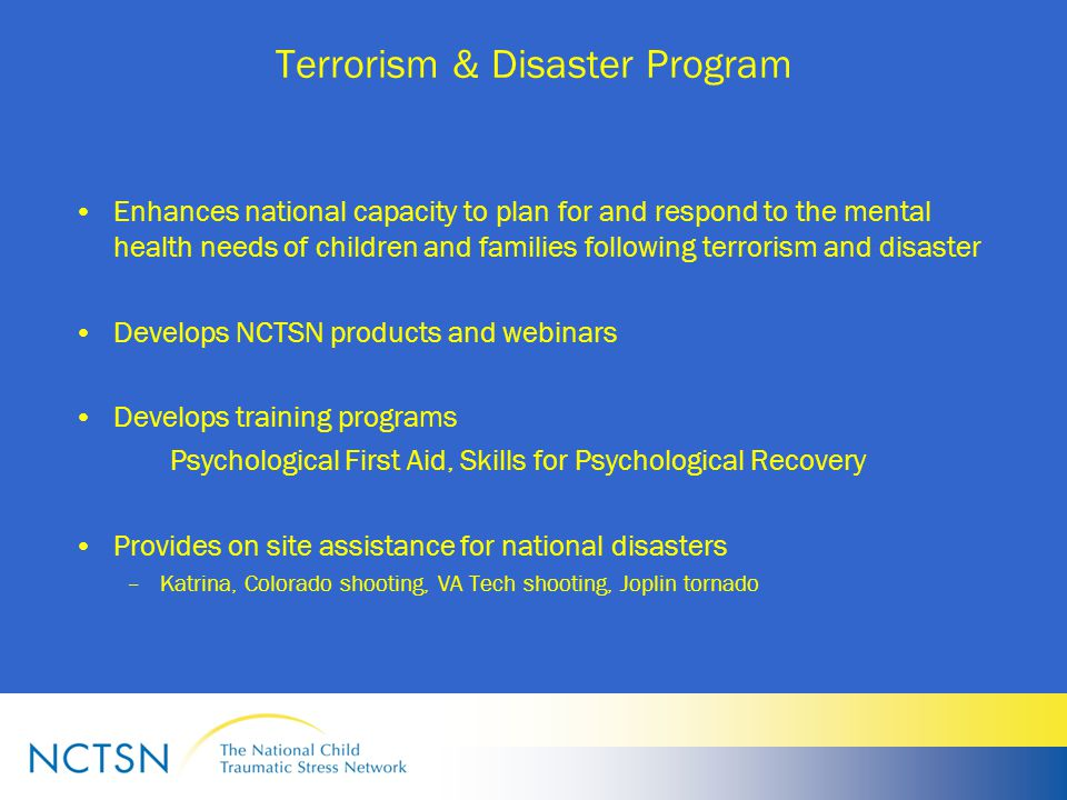 Terrorism & Disaster Program Enhances national capacity to plan for and respond to the mental health needs of children and families following terrorism and disaster Develops NCTSN products and webinars Develops training programs Psychological First Aid, Skills for Psychological Recovery Provides on site assistance for national disasters –Katrina, Colorado shooting, VA Tech shooting, Joplin tornado