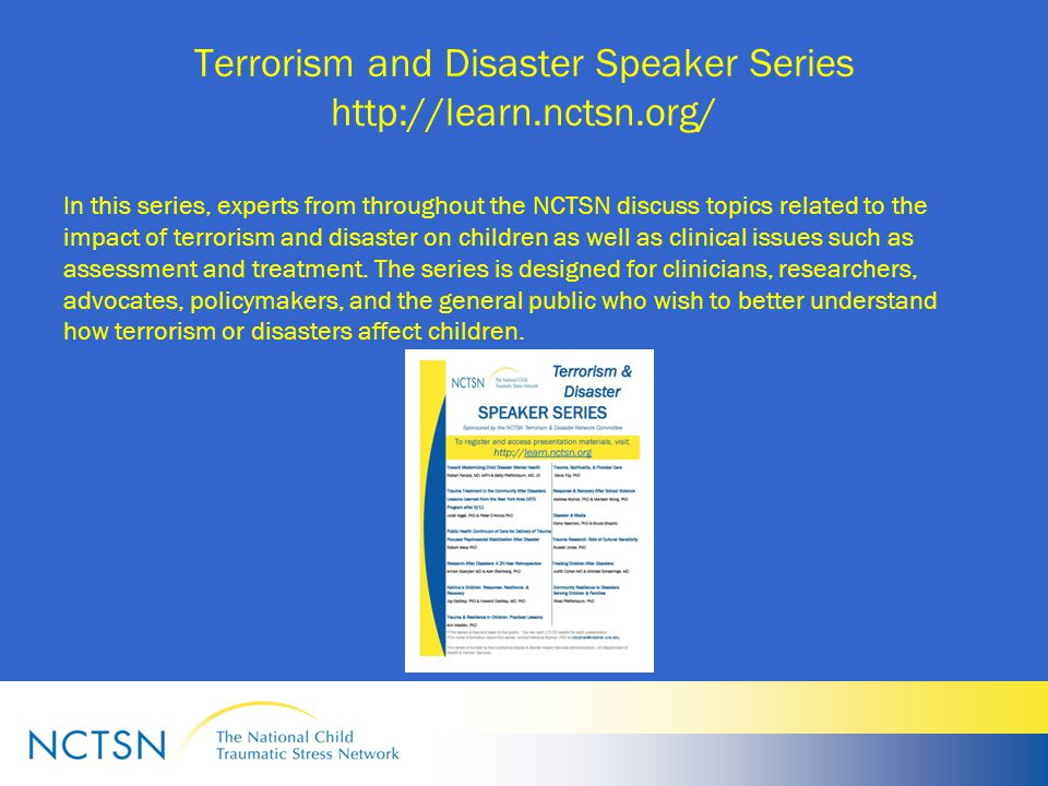 Terrorism and Disaster Speaker Series http://learn.nctsn.org/ In this series, experts from throughout the NCTSN discuss topics related to the impact of terrorism and disaster on children as well as clinical issues such as assessment and treatment.
