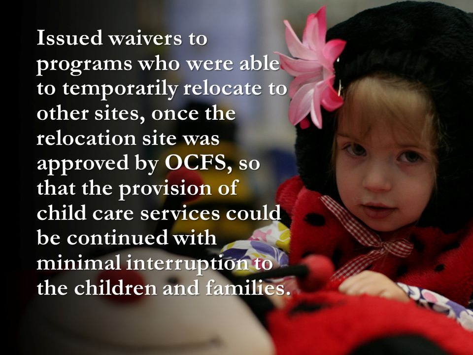 Issued waivers to programs who were able to temporarily relocate to other sites, once the relocation site was approved by OCFS, so that the provision of child care services could be continued with minimal interruption to the children and families.