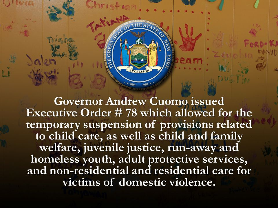 Governor Andrew Cuomo issued Executive Order # 78 which allowed for the temporary suspension of provisions related to child care, as well as child and family welfare, juvenile justice, run-away and homeless youth, adult protective services, and non-residential and residential care for victims of domestic violence.