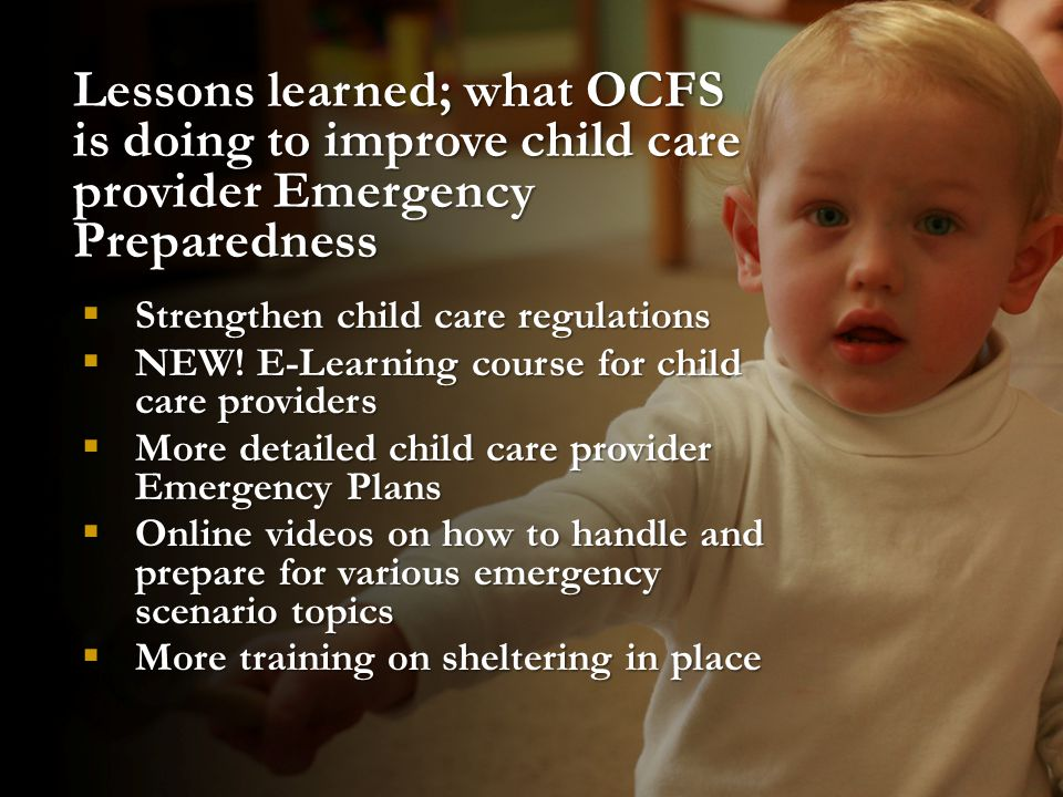 Lessons learned; what OCFS is doing to improve child care provider Emergency Preparedness  Strengthen child care regulations  NEW! E-Learning course