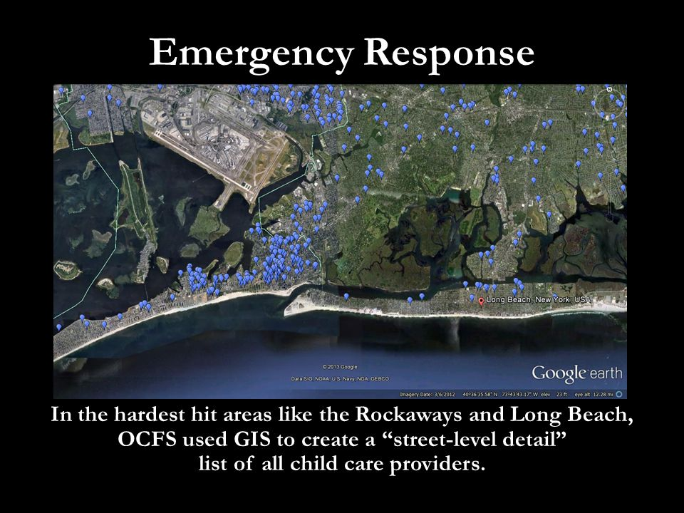 "Emergency Response In the hardest hit areas like the Rockaways and Long Beach, OCFS used GIS to create a ""street-level detail"" list of all child care"
