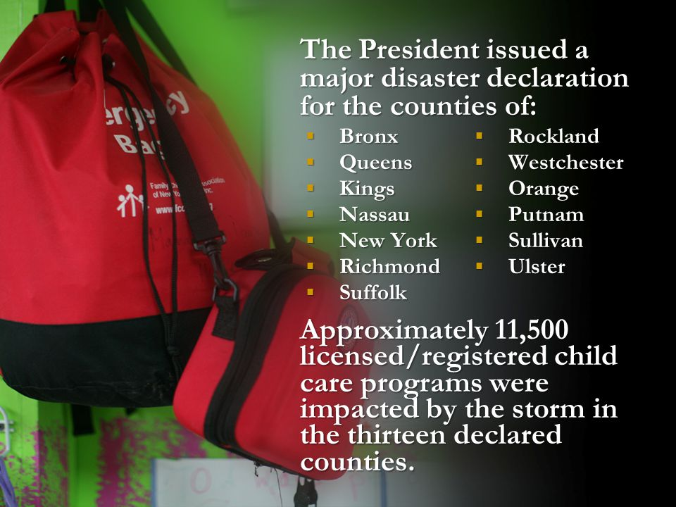 The President issued a major disaster declaration for the counties of:  Bronx  Queens  Kings  Nassau  New York  Richmond  Suffolk Approximately
