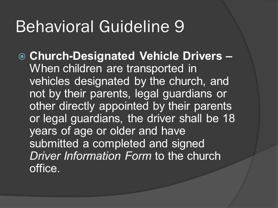 Behavioral Guideline 8  Transportation of Children – When children are transported for church activities, by persons other than their parents, legal guardians or others directly appointed by their parents and legal guardians, they shall be transported in groups with at least one Approved Adult per vehicle.