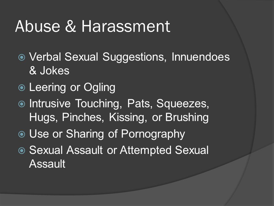 Abuse & Harassment  Verbal Sexual Suggestions, Innuendoes & Jokes  Leering or Ogling  Intrusive Touching, Pats, Squeezes, Hugs, Pinches, Kissing, or Brushing  Use or Sharing of Pornography  Sexual Assault or Attempted Sexual Assault