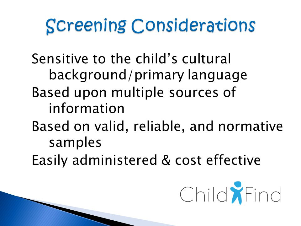 Sensitive to the child's cultural background/primary language Based upon multiple sources of information Based on valid, reliable, and normative samples Easily administered & cost effective