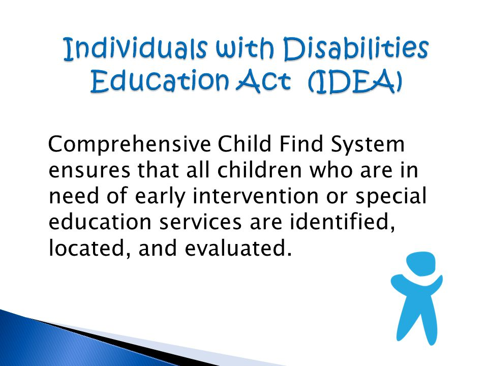 Comprehensive Child Find System ensures that all children who are in need of early intervention or special education services are identified, located, and evaluated.