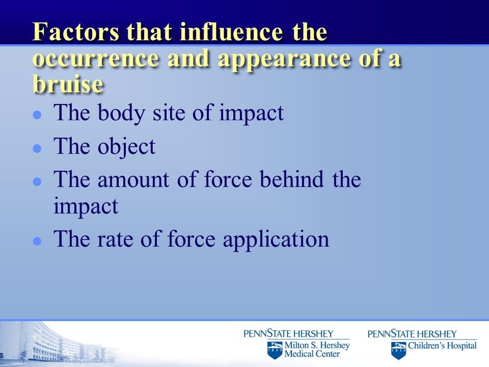 Factors that influence the occurrence and appearance of a bruise l The body site of impact l The object l The amount of force behind the impact l The rate of force application