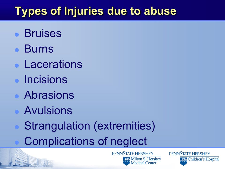 Types of Injuries due to abuse l Bruises l Burns l Lacerations l Incisions l Abrasions l Avulsions l Strangulation (extremities) l Complications of neglect