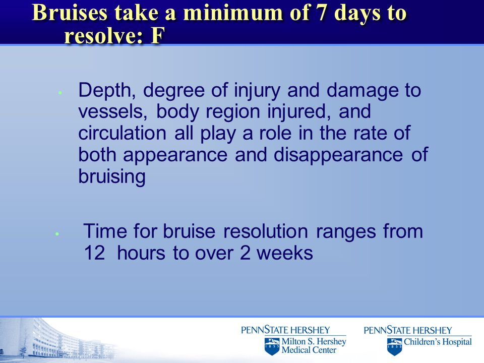 Bruises take a minimum of 7 days to resolve: F Depth, degree of injury and damage to vessels, body region injured, and circulation all play a role in