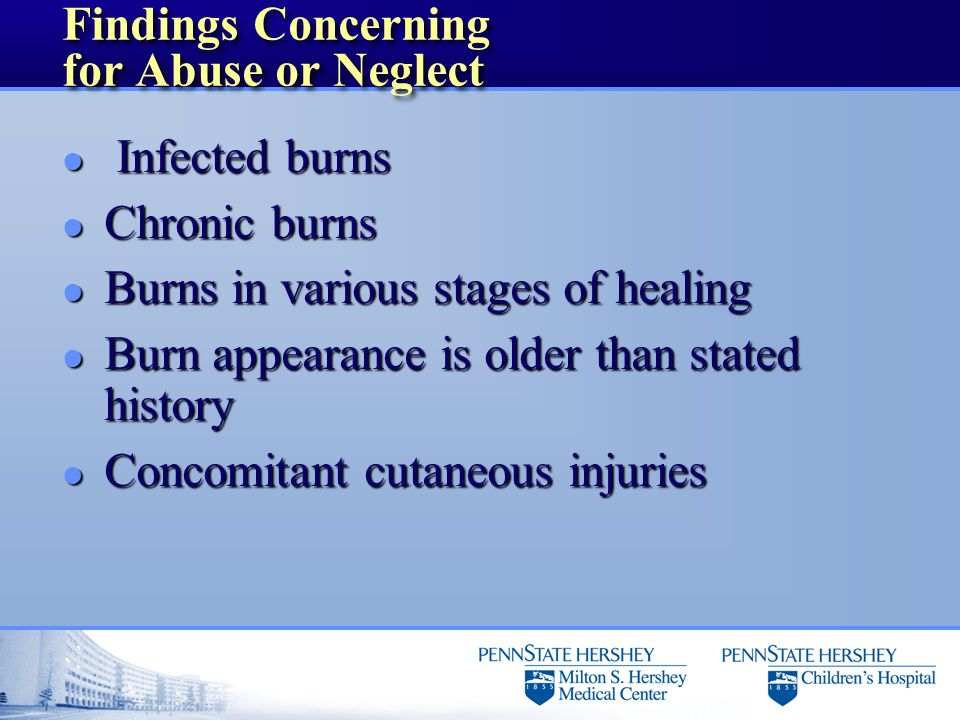 Findings Concerning for Abuse or Neglect l Infected burns l Chronic burns l Burns in various stages of healing l Burn appearance is older than stated history l Concomitant cutaneous injuries