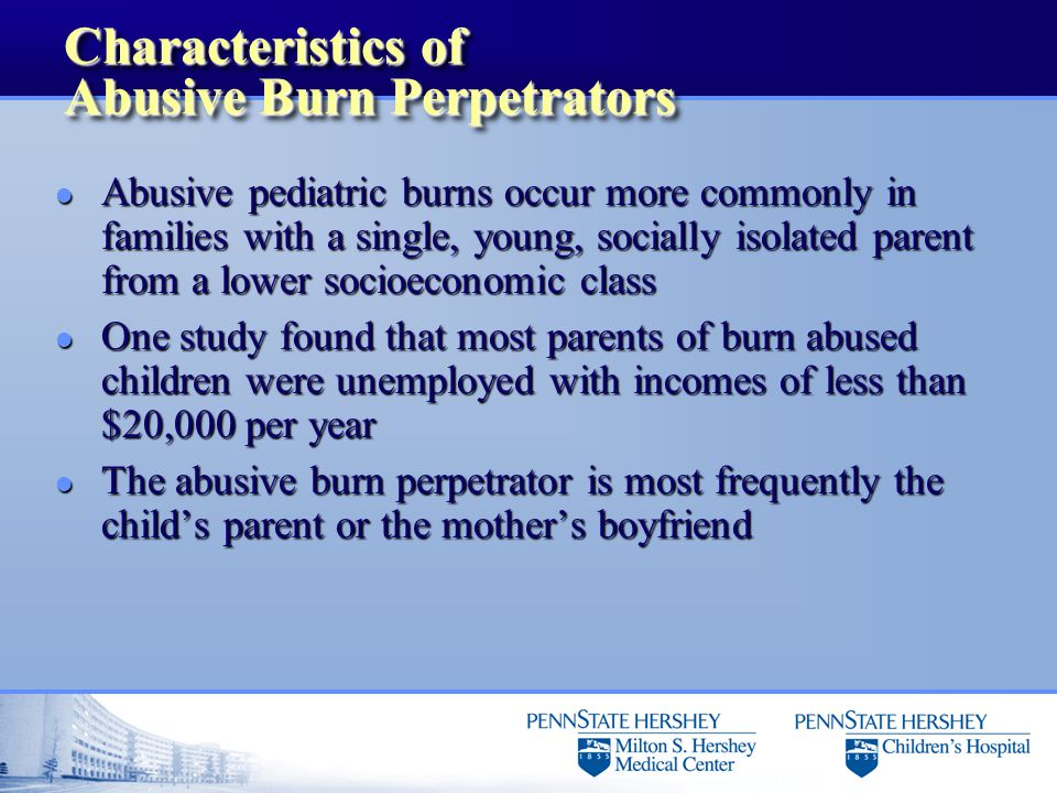 Characteristics of Abusive Burn Perpetrators l Abusive pediatric burns occur more commonly in families with a single, young, socially isolated parent