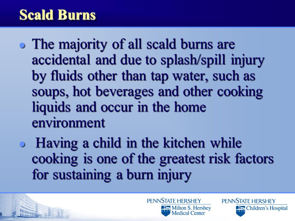 Scald Burns l The majority of all scald burns are accidental and due to splash/spill injury by fluids other than tap water, such as soups, hot beverag