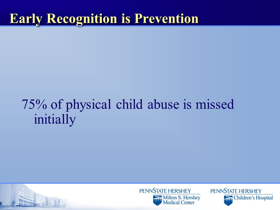 Early Recognition is Prevention 75% of physical child abuse is missed initially