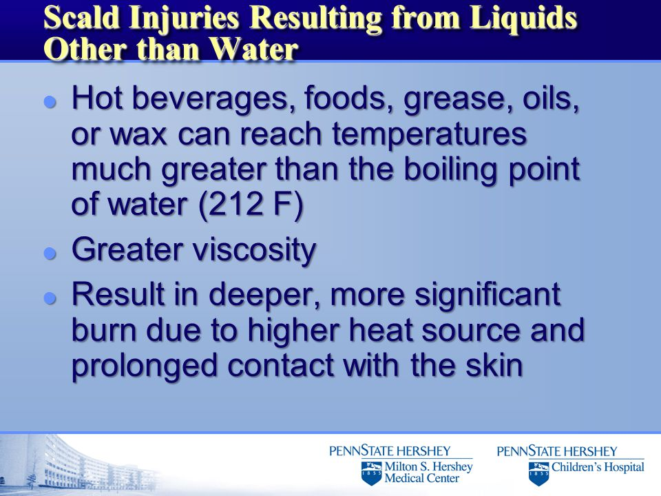 Scald Injuries Resulting from Liquids Other than Water l Hot beverages, foods, grease, oils, or wax can reach temperatures much greater than the boiling point of water (212 F) l Greater viscosity l Result in deeper, more significant burn due to higher heat source and prolonged contact with the skin