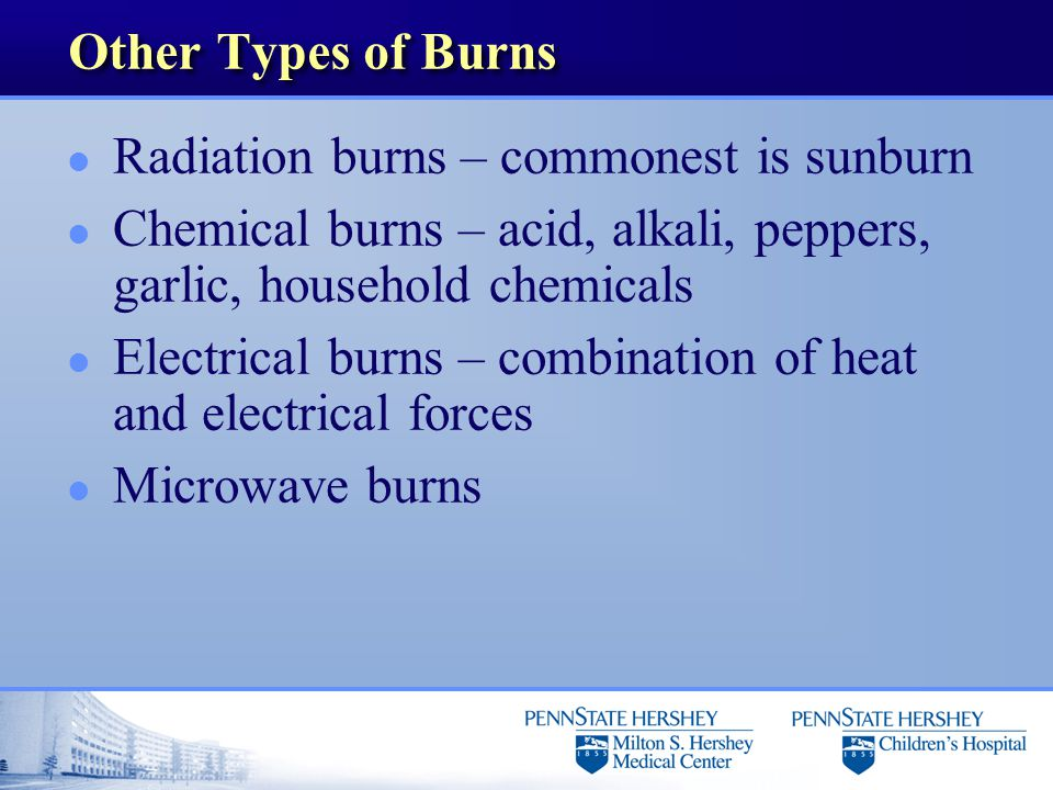 Other Types of Burns l Radiation burns – commonest is sunburn l Chemical burns – acid, alkali, peppers, garlic, household chemicals l Electrical burns