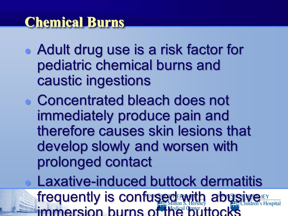 Chemical Burns l Adult drug use is a risk factor for pediatric chemical burns and caustic ingestions l Concentrated bleach does not immediately produc