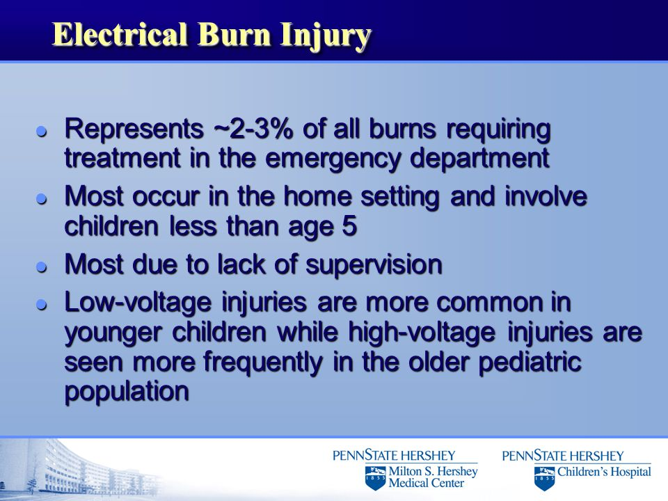 Electrical Burn Injury l Represents ~2-3% of all burns requiring treatment in the emergency department l Most occur in the home setting and involve children less than age 5 l Most due to lack of supervision l Low-voltage injuries are more common in younger children while high-voltage injuries are seen more frequently in the older pediatric population