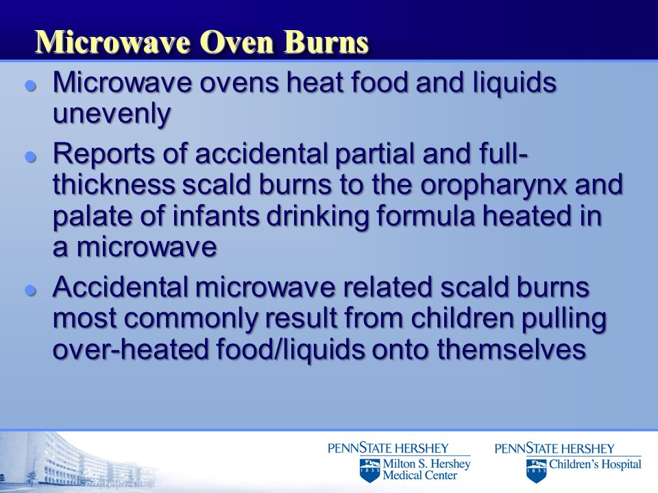 Microwave Oven Burns l Microwave ovens heat food and liquids unevenly l Reports of accidental partial and full- thickness scald burns to the oropharynx and palate of infants drinking formula heated in a microwave l Accidental microwave related scald burns most commonly result from children pulling over-heated food/liquids onto themselves