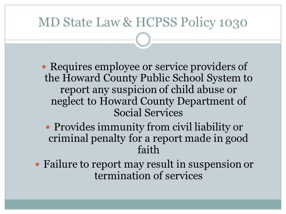 MD State Law & HCPSS Policy 1030 Requires employee or service providers of the Howard County Public School System to report any suspicion of child abu