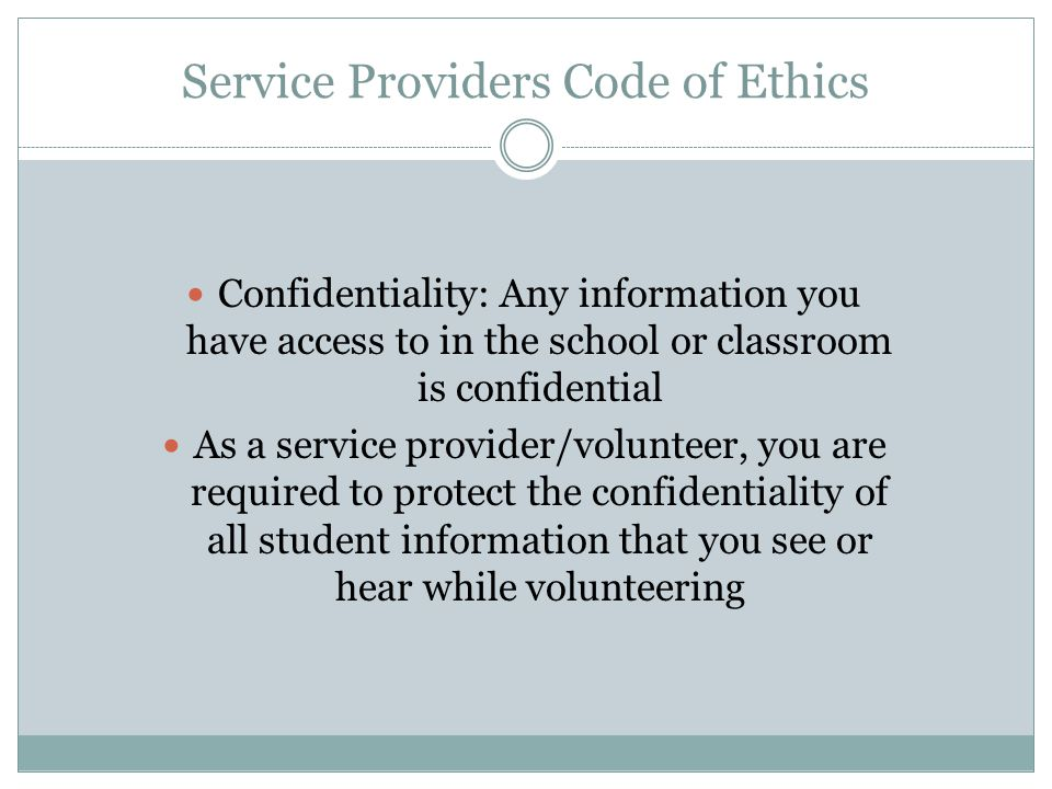 Service Providers Code of Ethics Confidentiality: Any information you have access to in the school or classroom is confidential As a service provider/