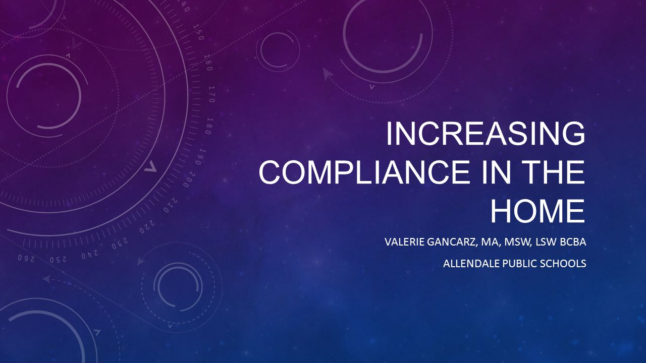 INCREASING COMPLIANCE IN THE HOME VALERIE GANCARZ, MA, MSW, LSW BCBA ALLENDALE PUBLIC SCHOOLS