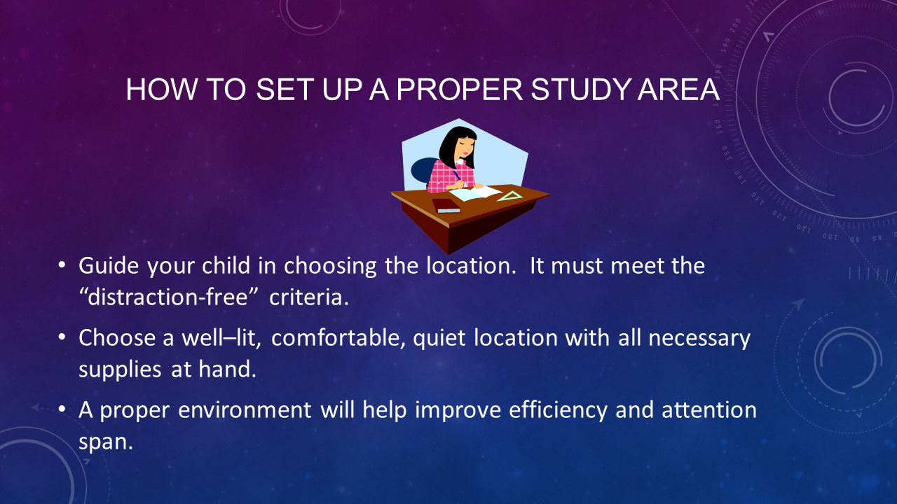 HOW TO SET UP A PROPER STUDY AREA Guide your child in choosing the location.
