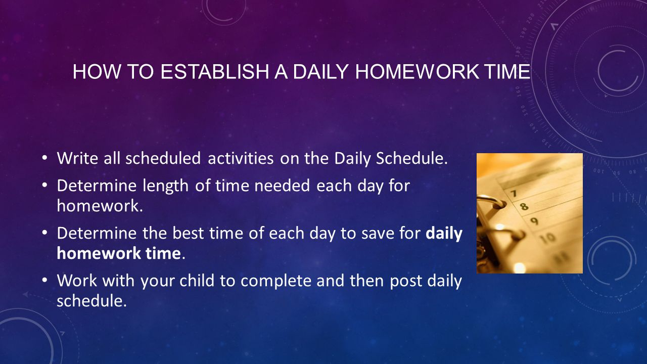 HOW TO ESTABLISH A DAILY HOMEWORK TIME Write all scheduled activities on the Daily Schedule.
