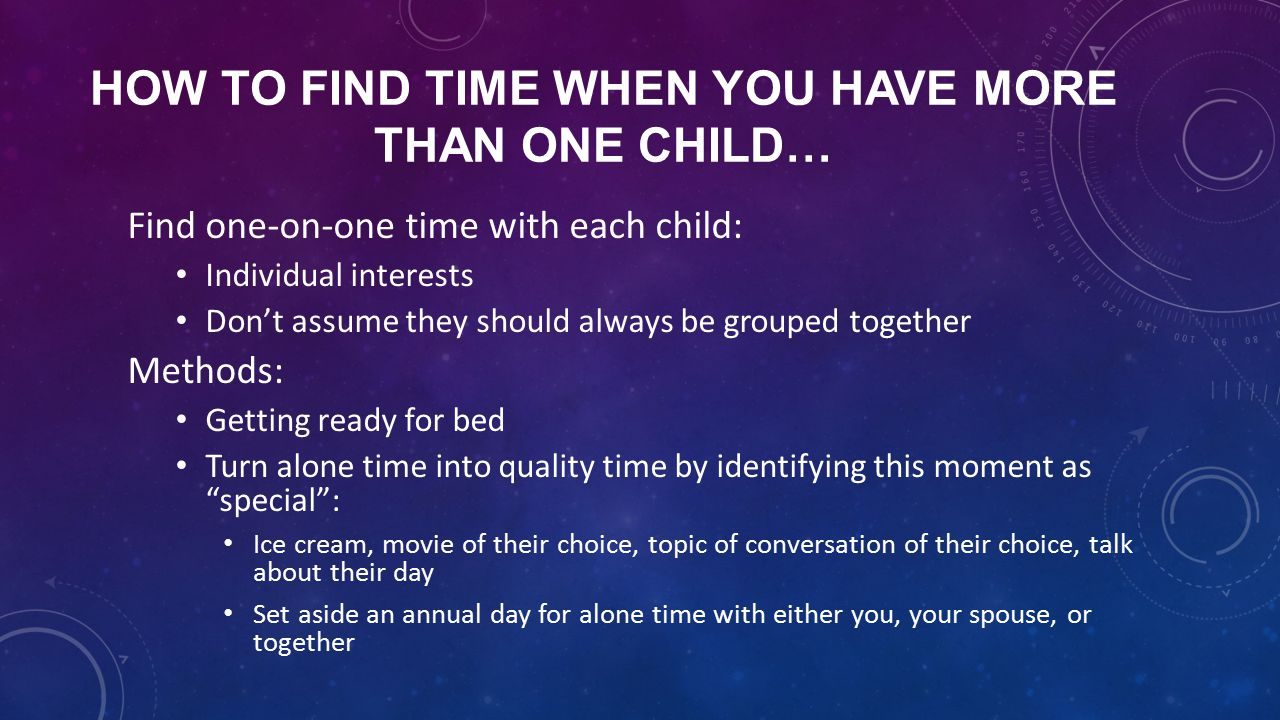 HOW TO FIND TIME WHEN YOU HAVE MORE THAN ONE CHILD… Find one-on-one time with each child: Individual interests Don't assume they should always be grouped together Methods: Getting ready for bed Turn alone time into quality time by identifying this moment as special : Ice cream, movie of their choice, topic of conversation of their choice, talk about their day Set aside an annual day for alone time with either you, your spouse, or together