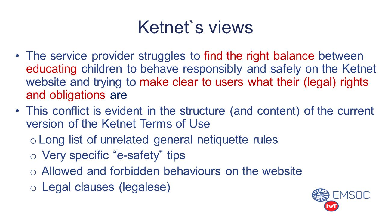 Ketnet`s views The service provider struggles to find the right balance between educating children to behave responsibly and safely on the Ketnet website and trying to make clear to users what their (legal) rights and obligations are This conflict is evident in the structure (and content) of the current version of the Ketnet Terms of Use o Long list of unrelated general netiquette rules o Very specific e-safety tips o Allowed and forbidden behaviours on the website o Legal clauses (legalese)