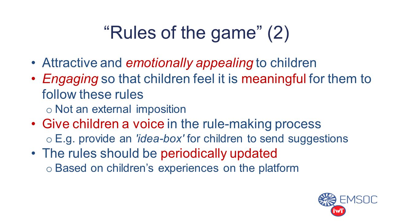 Rules of the game (2) Attractive and emotionally appealing to children Engaging so that children feel it is meaningful for them to follow these rules o Not an external imposition Give children a voice in the rule-making process o E.g.
