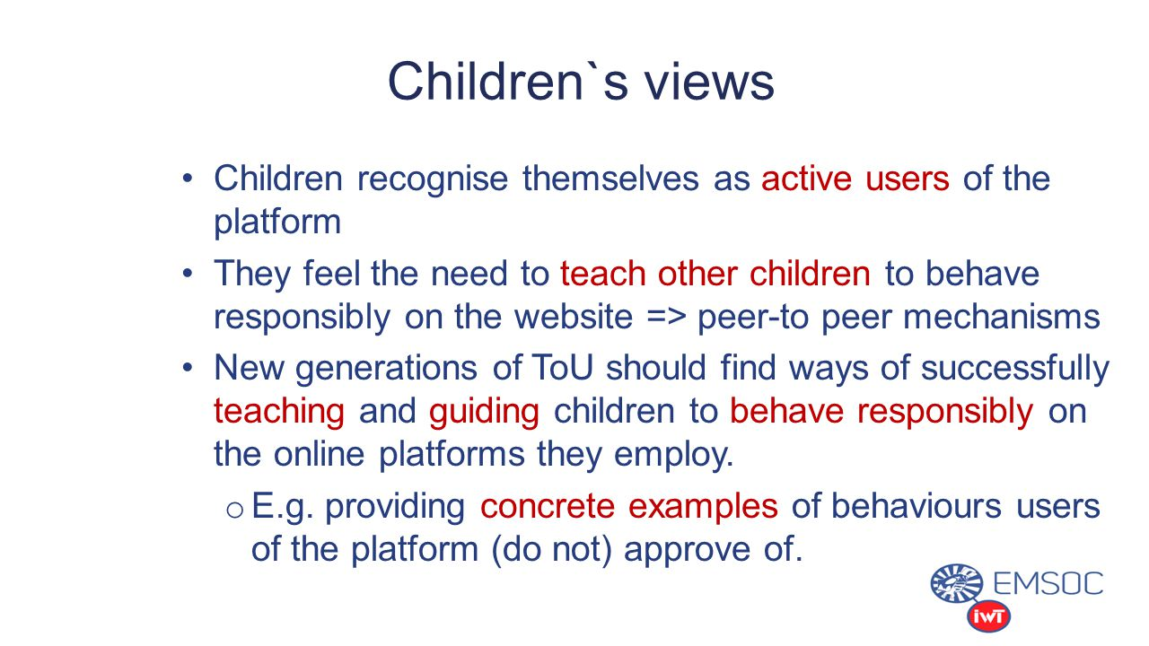 Children recognise themselves as active users of the platform They feel the need to teach other children to behave responsibly on the website => peer-to peer mechanisms New generations of ToU should find ways of successfully teaching and guiding children to behave responsibly on the online platforms they employ.