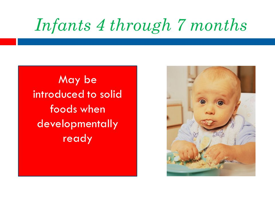Infants 4 through 7 months May be introduced to solid foods when developmentally ready