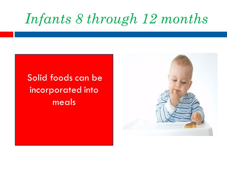 Infants 8 through 12 months Solid foods can be incorporated into meals
