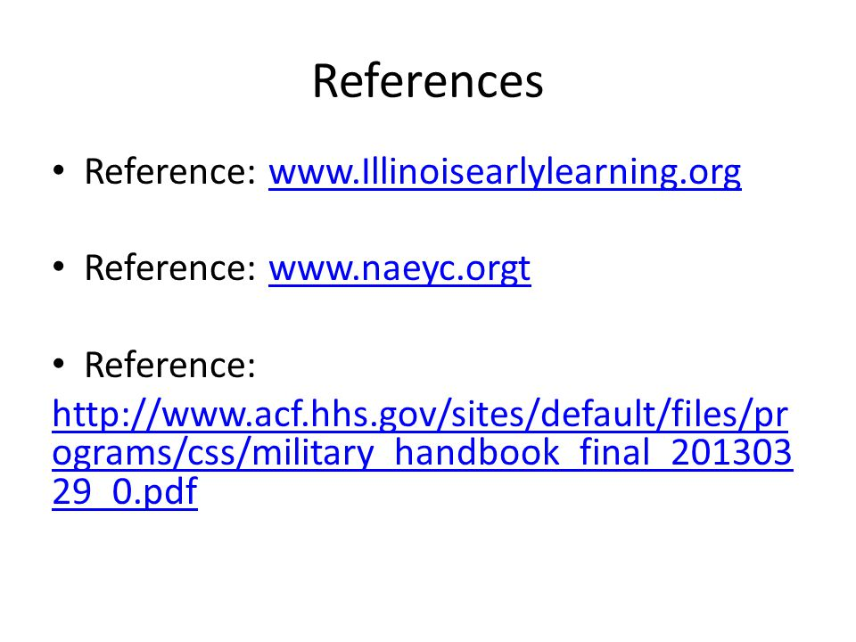 References Reference: www.Illinoisearlylearning.orgwww.Illinoisearlylearning.org Reference: www.naeyc.orgtwww.naeyc.orgt Reference: http://www.acf.hhs.gov/sites/default/files/pr ograms/css/military_handbook_final_201303 29_0.pdf