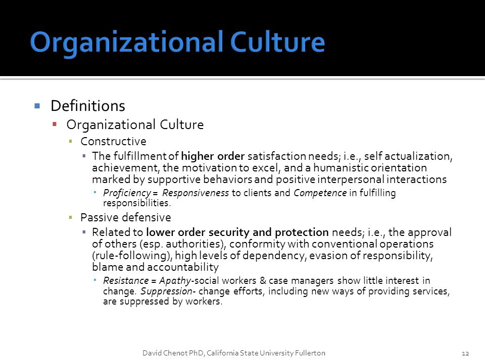  Definitions  Organizational Culture ▪ Constructive ▪ The fulfillment of higher order satisfaction needs; i.e., self actualization, achievement, the