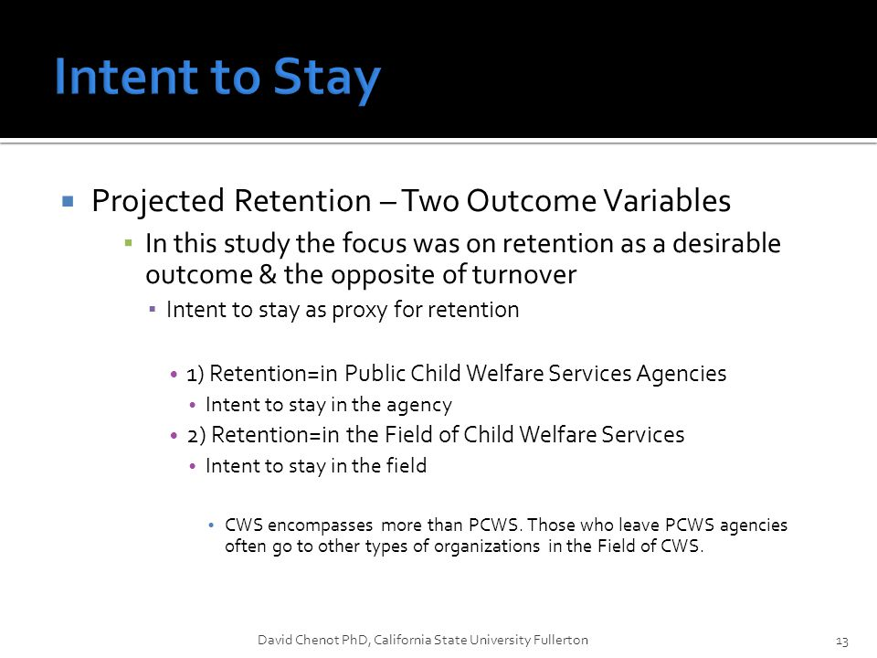  Projected Retention – Two Outcome Variables ▪ In this study the focus was on retention as a desirable outcome & the opposite of turnover ▪ Intent to stay as proxy for retention 1) Retention=in Public Child Welfare Services Agencies Intent to stay in the agency 2) Retention=in the Field of Child Welfare Services Intent to stay in the field CWS encompasses more than PCWS.