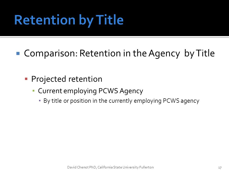  Comparison: Retention in the Agency by Title  Projected retention ▪ Current employing PCWS Agency ▪ By title or position in the currently employing