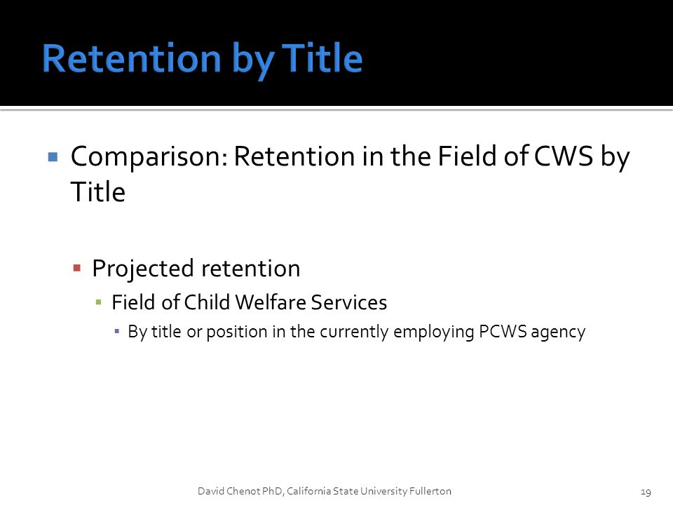  Comparison: Retention in the Field of CWS by Title  Projected retention ▪ Field of Child Welfare Services ▪ By title or position in the currently e
