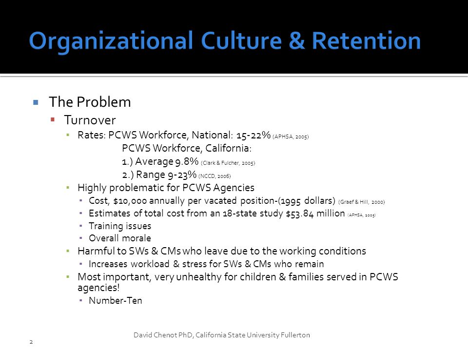  Projected Retention – Two Outcome Variables ▪ In this study the focus was on retention as a desirable outcome & the opposite of turnover ▪ Intent to stay as proxy for retention 1) Retention=in Public Child Welfare Services Agencies Intent to stay in the agency 2) Retention=in the Field of Child Welfare Services Intent to stay in the field CWS encompasses more than PCWS.