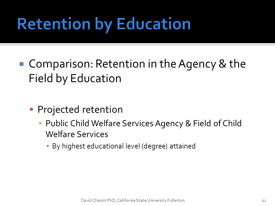  Comparison: Retention in the Agency & the Field by Education  Projected retention ▪ Public Child Welfare Services Agency & Field of Child Welfare Services ▪ By highest educational level (degree) attained David Chenot PhD, California State University Fullerton21