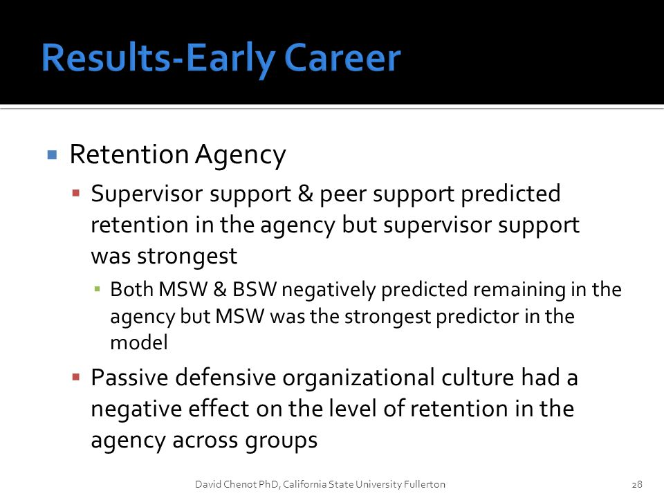  Retention Agency  Supervisor support & peer support predicted retention in the agency but supervisor support was strongest ▪ Both MSW & BSW negativ