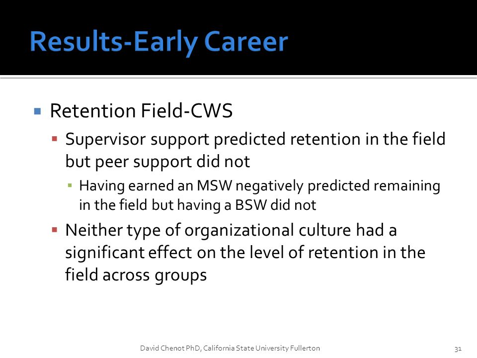  Retention Field-CWS  Supervisor support predicted retention in the field but peer support did not ▪ Having earned an MSW negatively predicted remaining in the field but having a BSW did not  Neither type of organizational culture had a significant effect on the level of retention in the field across groups David Chenot PhD, California State University Fullerton31