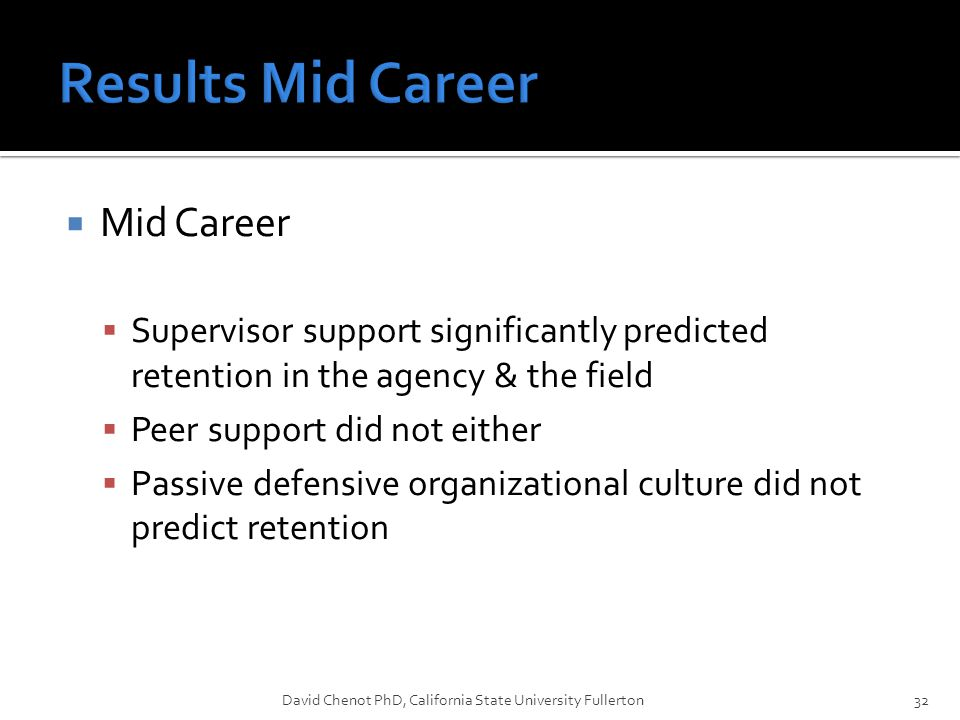  Mid Career  Supervisor support significantly predicted retention in the agency & the field  Peer support did not either  Passive defensive organizational culture did not predict retention David Chenot PhD, California State University Fullerton32