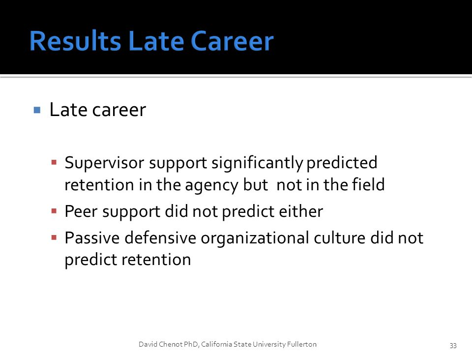  Late career  Supervisor support significantly predicted retention in the agency but not in the field  Peer support did not predict either  Passive defensive organizational culture did not predict retention David Chenot PhD, California State University Fullerton33
