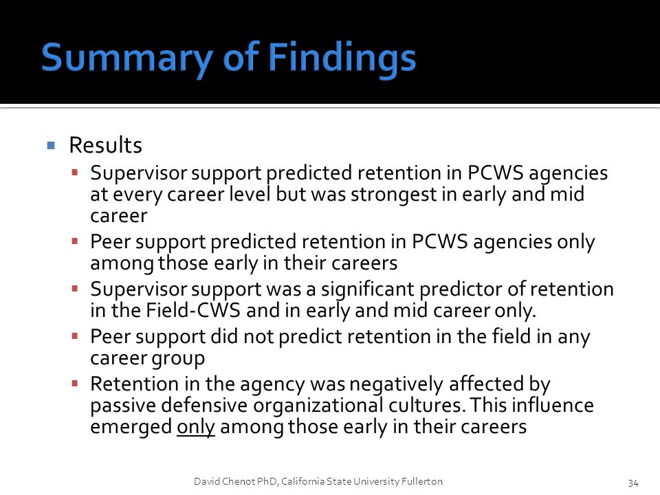  Results  Supervisor support predicted retention in PCWS agencies at every career level but was strongest in early and mid career  Peer support predicted retention in PCWS agencies only among those early in their careers  Supervisor support was a significant predictor of retention in the Field-CWS and in early and mid career only.