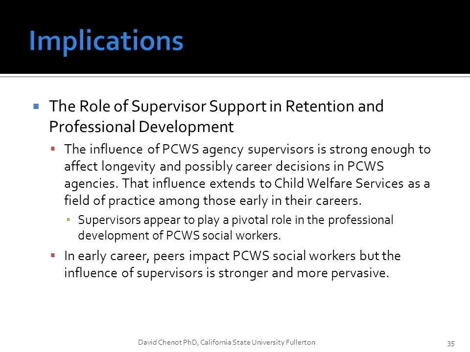  The Role of Supervisor Support in Retention and Professional Development  The influence of PCWS agency supervisors is strong enough to affect longevity and possibly career decisions in PCWS agencies.