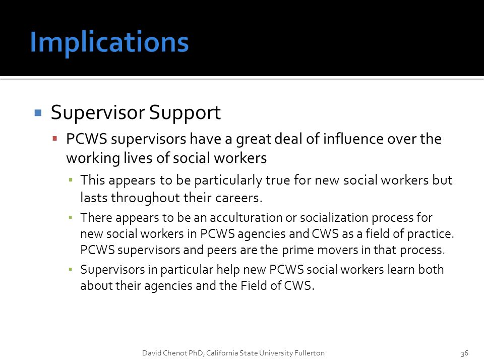  Supervisor Support  PCWS supervisors have a great deal of influence over the working lives of social workers ▪ This appears to be particularly true for new social workers but lasts throughout their careers.